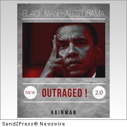 PHOENIX, Ariz., April 2, 2012 (SEND2PRESS NEWSWIRE) -- Author RAINMAN announces the release of his new book, 'Black Man Hates Obama: OUTRAGED 2.0' (ISBN: 978-1-4507-9302-5; paperback, 269 pp; RainMan SEZ, LLC).