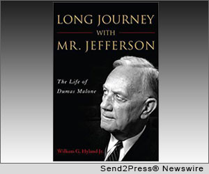 TAMPA, Fla. (SEND2PRESS NEWSWIRE) -- The magisterial 'collaboration' over half a lifetime between historian Dumas Malone and his subject, Thomas Jefferson, is the basis for William G. Hyland Jr.'s compelling 'Long Journey with Mr. Jefferson' (ISBN: 978-1612341972; Potomac Books). Malone, the courtly and genteel historian from Mississippi, spent 38 years researching and writing the definitive biography of the man who 'invented the United States of America.'